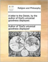 A letter to the Deists, by the author of God's universal goodness displayed. - Author of 'God's universal goodness disp