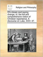 Of a timely and saving change; or, the full and comprehensive notion of Christian repentance. A discourse on Luke, XXIV. 47. - See Notes Multiple Contributors