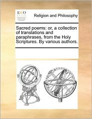 Sacred Poems: Or, A Collection Of Translations And Paraphrases, From The Holy Scriptures. By Various Authors.