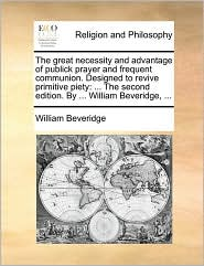 The great necessity and advantage of publick prayer and frequent communion. Designed to revive primitive piety: ... The second edition. By ... William Beveridge, ... - William Beveridge