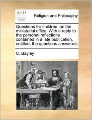 Questions for children, on the ministerial office. With a reply to the personal reflections contained in a late publication, entitled, the questions answered. - C. Bayley