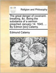 The great danger of covenant-breaking, &c. Being the substance of a sermon preached January 14. 1645. ... By Edmon [sic] Calamy. - Edmund Calamy