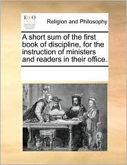 A short sum of the first book of discipline, for the instruction of ministers and readers in their office. - See Notes Multiple Contributors