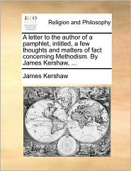 A letter to the author of a pamphlet, intitled, a few thoughts and matters of fact concerning Methodism. By James Kershaw, . - James Kershaw