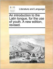 An introduction to the Latin tongue, for the use of youth. A new edition, revised. - See Notes Multiple Contributors