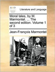 Moral Tales, by M. Marmontel. ... the Second Edition. Volume 1 of 3