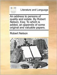 An address to persons of quality and estate. By Robert Nelson, Esq; To which is added, an appendix of some original and valuable papers. - Robert Nelson