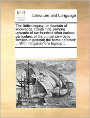 The British legacy: or, fountain of knowledge. Containing, (among upwards of two hundred other curious particulars, of the utmost service to families in general) the horse defected: ... With the gardener's legacy; ... - See Notes Multiple Contributors