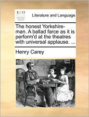 The honest Yorkshire-man. A ballad farce as it is perform'd at the theatres with universal applause. . - Henry Carey