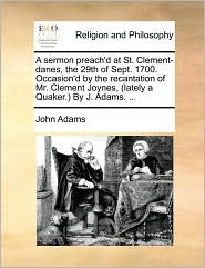 A sermon preach'd at St. Clement-danes, the 29th of Sept. 1700. Occasion'd by the recantation of Mr. Clement Joynes, (lately a Quaker.) By J. Adams. ... - John Adams