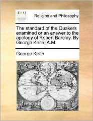 The standard of the Quakers examined or an answer to the apology of Robert Barclay. By George Keith, A.M. - George Keith