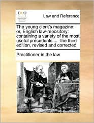 The young clerk's magazine: or, English law-repository: containing a variety of the most useful precedents ... The third edition, revised and corrected. - Practitioner in the law