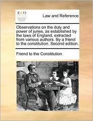 Observations on the duty and power of juries, as established by the laws of England, extracted from various authors. By a friend to the constitution. Second edition. - Friend to the Constitution