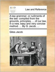 A   Law Grammar; Or Rudiments of the Law: Compiled from the Grounds, Principles, ... of Our Law, in a New, Easy and Very Concise Method. ... by G. Jac