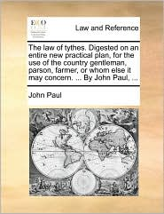 The law of tythes. Digested on an entire new practical plan, for the use of the country gentleman, parson, farmer, or whom else it may concern. ... By John Paul, ...