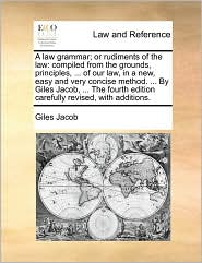 A law grammar; or rudiments of the law: compiled from the grounds, principles, ... of our law, in a new, easy and very concise method. ... By Giles Jacob, ... The fourth edition carefully revised, with additions. - Giles Jacob