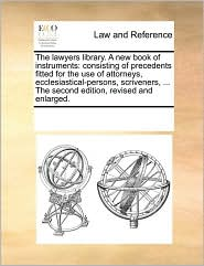 The lawyers library. A new book of instruments: consisting of precedents fitted for the use of attorneys, ecclesiastical-persons, scriveners, ... The second edition, revised and enlarged.