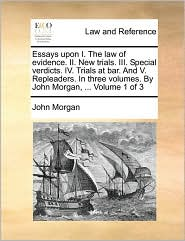 Essays upon I. The law of evidence. II. New trials. III. Special verdicts. IV. Trials at bar. And V. Repleaders. In three volumes. By John Morgan, ... Volume 1 of 3 - John Morgan
