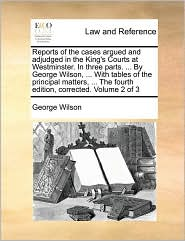 Reports of the cases argued and adjudged in the King's Courts at Westminster. In three parts. ... By George Wilson, ... With tables of the principal matters, ... The fourth edition, corrected. Volume 2 of 3 - George Wilson