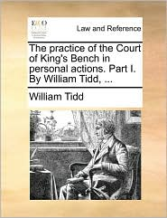 The practice of the Court of King's Bench in personal actions. Part I. By William Tidd, ...
