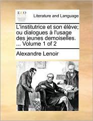 L'institutrice Et Son Élève; Ou Dialogues À L'usage Des Jeunes Demoiselles. ...  Volume 1 Of 2