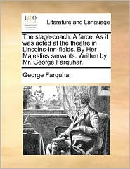 The Stage-Coach. a Farce. as It Was Acted at the Theatre in Lincolns-Inn-Fields. by Her Majesties Servants. Written by Mr. George Farquhar.