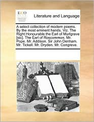 A select collection of modern poems. By the most eminent hands. Viz. The Right Honourable the Earl of Murlgrave [sic]. The Earl of Roscommon. Mr. ... Mr. Tickell. Mr. Dryden. Mr. Congreve.