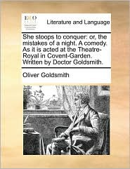 She stoops to conquer: or, the mistakes of a night. A comedy. As it is acted at the Theatre-Royal in Covent-Garden. Written by Doctor Goldsmith. - Oliver Goldsmith