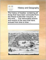 The History of Treaties: Containing All Those That Have Been Concluded from the Peace of Munster Inclusive, to This Time; ... the Memorable Actions ... Wars That Have Ensued from Time to Time: ...
