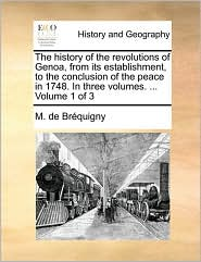 The History of the Revolutions of Genoa, from Its Establishment, to the Conclusion of the Peace in 1748. in Three Volumes. ... Volume 1 of 3