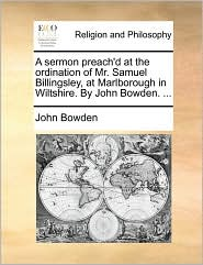 A Sermon Preach'd At The Ordination Of Mr. Samuel Billingsley, At Marlborough In Wiltshire. By John Bowden. ...