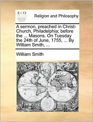 A Sermon, Preached In Christ-church, Philadelphia; Before The ... Masons. On Tuesday The 24th Of June, 1755, ... By William Smith,