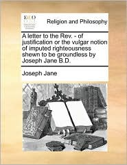 A letter to the Rev. - of justification or the vulgar notion of imputed righteousness shewn to be groundless by Joseph Jane B.D. - Joseph Jane