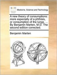A  New Theory of Consumptions: More Especially of a Phthisis, or Consumption of the Lungs. ... by Benjamin Marten, M.D. the Second Edition Corrected.