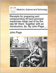 Receipts for preparing and compounding thf [sic] principal medicines made use of by the late Mr Ward. Together with an introduction, &c. By John Page, ... - John Page