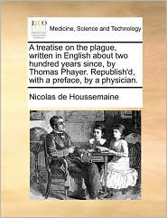 A Treatise On The Plague, Written In English About Two Hundred Years Since, By Thomas Phayer. Republish'd, With A Preface, By A Ph