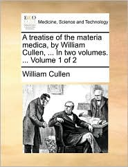 A Treatise of the Materia Medica, by William Cullen, ... in Two Volumes. ... Volume 1 of 2