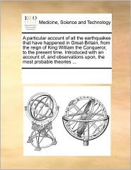 A particular account of all the earthquakes that have happened in Great-Britain, from the reign of King William the Conqueror, to the present time. Introduced with an account of, and observations upon, the most probable theories ... - See Notes Multiple Contributors