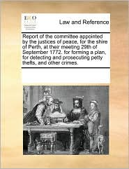 Report of the committee appointed by the justices of peace, for the shire of Perth, at their meeting 29th of September 1772. for forming a plan, for detecting and prosecuting petty thefts, and other crimes.
