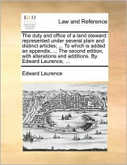 The duty and office of a land steward: represented under several plain and distinct articles; ... To which is added an appendix, ... The second edition, with alterations and additions. By Edward Laurence, ...