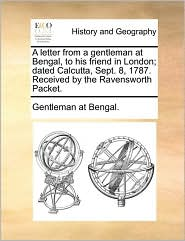A Letter From A Gentleman At Bengal, To His Friend In London; Dated Calcutta, Sept. 8, 1787. Received By The Ravensworth Packet.