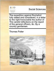 The expedition against Rochefort fully stated and considered, in a letter to the right honourable the author of The candid reflections on the report of the general officers, &c. By a country gentleman. - Thomas Potter