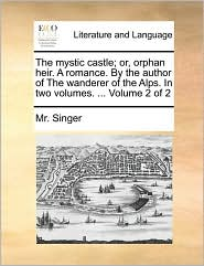 The mystic castle; or, orphan heir. A romance. By the author of The wanderer of the Alps. In two volumes. . Volume 2 of 2 - Mr. Singer