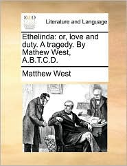 Ethelinda: or, love and duty. A tragedy. By Mathew West, A.B.T.C.D. - Matthew West