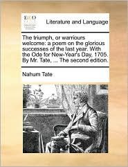 The triumph, or warriours welcome: a poem on the glorious successes of the last year. With the Ode for New-Year's Day, 1705. By Mr. Tate, ... The second edition. - Nahum Tate