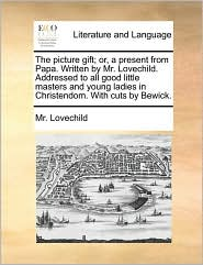 The picture gift; or, a present from Papa. Written by Mr. Lovechild. Addressed to all good little masters and young ladies in Christendom. With cuts by Bewick. - Mr. Lovechild