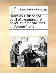 Berkeley Hall: Or, the Pupil of Experience. a Novel. in Three Volumes. ... Volume 1 of 3