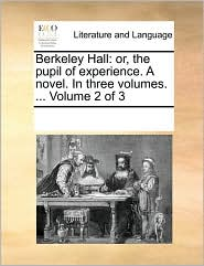 Berkeley Hall: or, the pupil of experience. A novel. In three volumes. ... Volume 2 of 3 - See Notes Multiple Contributors