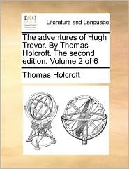 The adventures of Hugh Trevor. By Thomas Holcroft. The second edition. Volume 2 of 6 - Thomas Holcroft