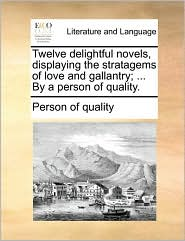 Twelve delightful novels, displaying the stratagems of love and gallantry; ... By a person of quality. - Person of quality